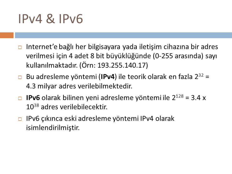 IPv4 & IPv6  Internet'e bağlı her bilgisayara yada iletişim cihazına bir adres verilmesi için 4 adet 8 bit büyüklüğünde (0-255 arasında) sayı kullanı