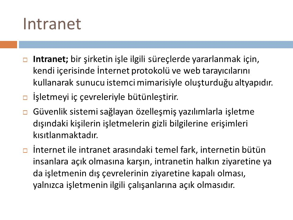 Intranet  Intranet; bir şirketin işle ilgili süreçlerde yararlanmak için, kendi içerisinde İnternet protokolü ve web tarayıcılarını kullanarak sunucu