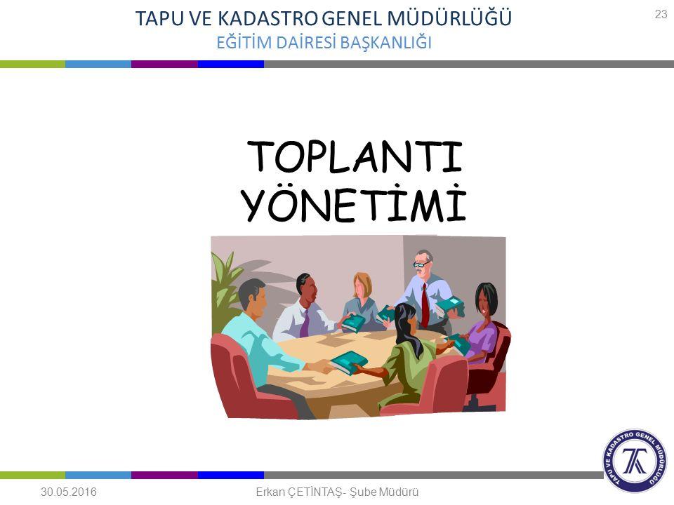 TOPLANTI YÖNETİMİ TAPU VE KADASTRO GENEL MÜDÜRLÜĞÜ EĞİTİM DAİRESİ BAŞKANLIĞI 30.05.2016 23 Erkan ÇETİNTAŞ- Şube Müdürü