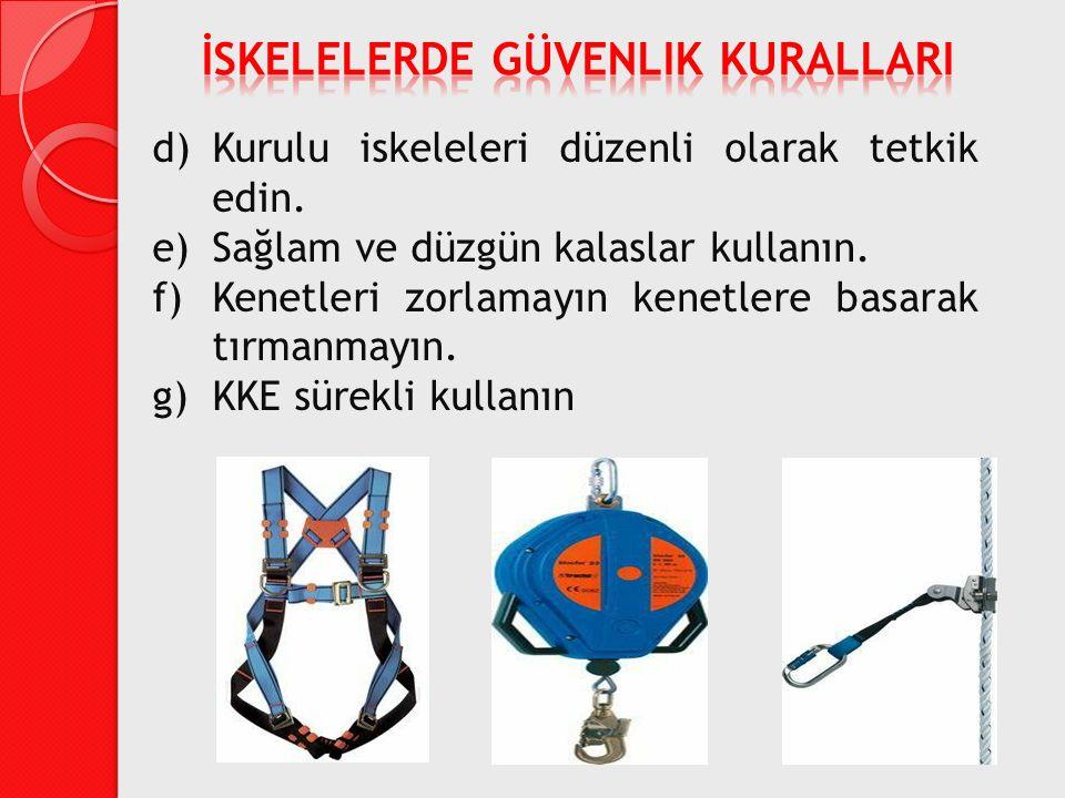 d)Kurulu iskeleleri düzenli olarak tetkik edin. e)Sağlam ve düzgün kalaslar kullanın. f)Kenetleri zorlamayın kenetlere basarak tırmanmayın. g)KKE süre