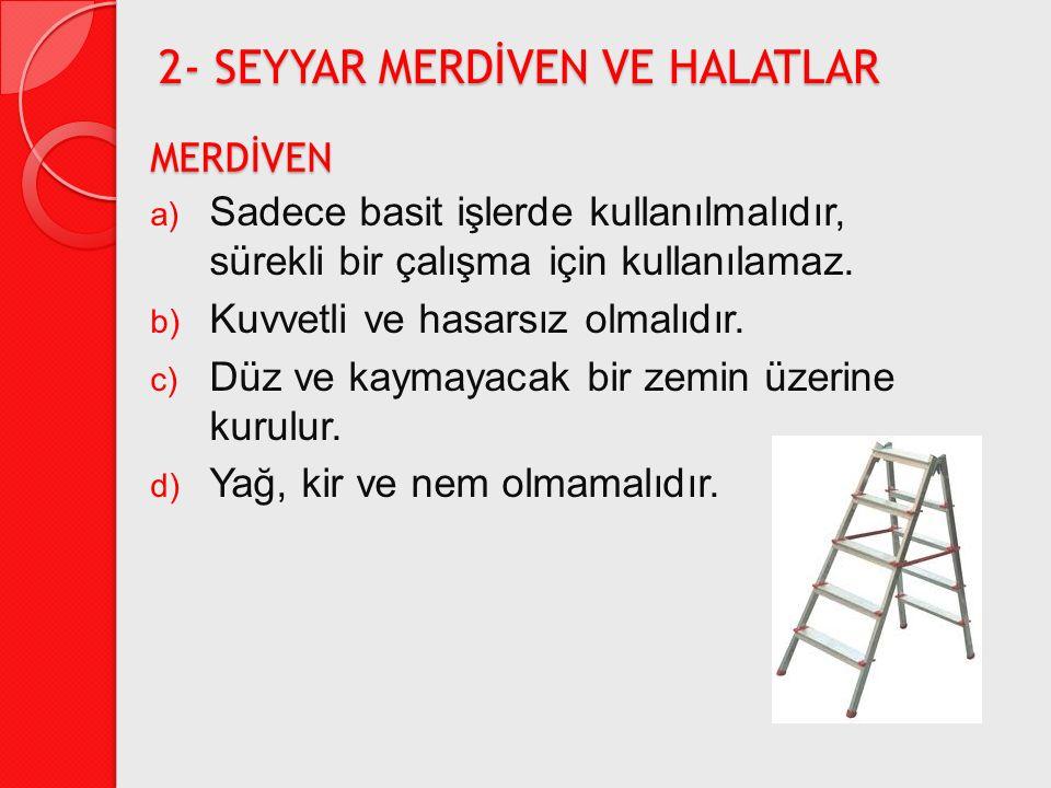 MERDİVEN a) Sadece basit işlerde kullanılmalıdır, sürekli bir çalışma için kullanılamaz. b) Kuvvetli ve hasarsız olmalıdır. c) Düz ve kaymayacak bir z