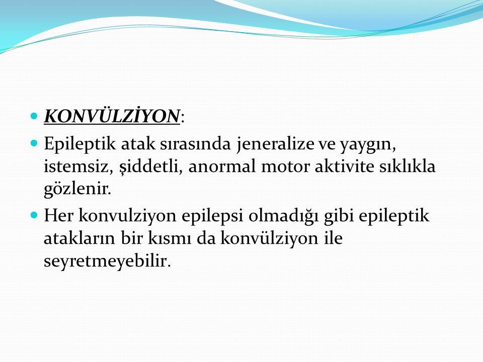 KONVÜLZİYON: Epileptik atak sırasında jeneralize ve yaygın, istemsiz, şiddetli, anormal motor aktivite sıklıkla gözlenir.