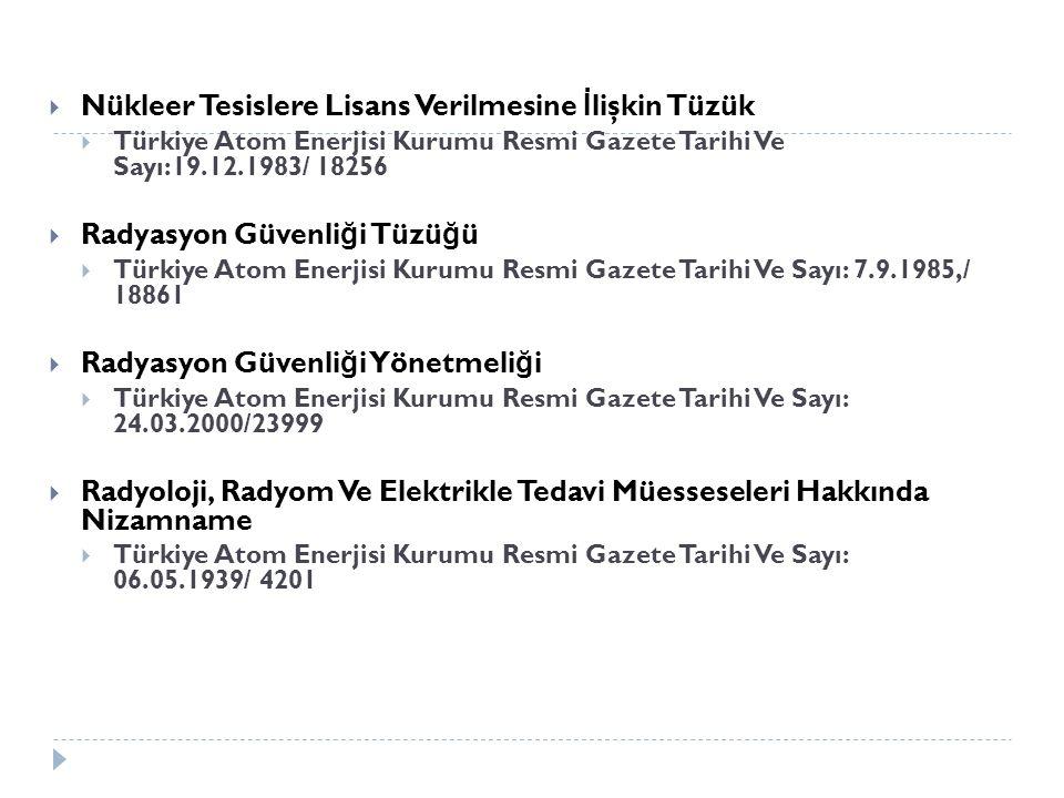  Nükleer Tesislere Lisans Verilmesine İ lişkin Tüzük  Türkiye Atom Enerjisi Kurumu Resmi Gazete Tarihi Ve Sayı:19.12.1983/ 18256  Radyasyon Güvenli