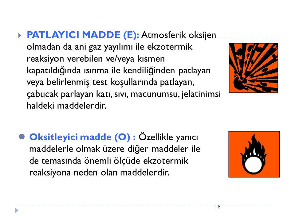 16  PATLAYICI MADDE (E): Atmosferik oksijen olmadan da ani gaz yayılımı ile ekzotermik reaksiyon verebilen ve/veya kısmen kapatıldı ğ ında ısınma ile