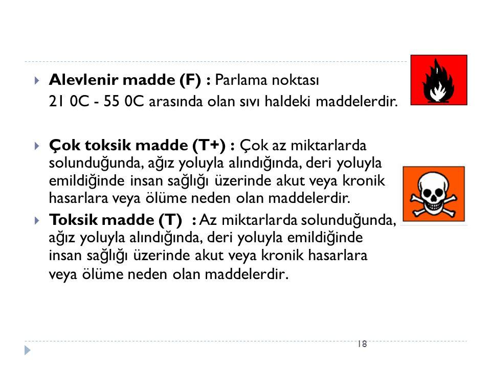 18  Alevlenir madde (F) : Parlama noktası 21 0C - 55 0C arasında olan sıvı haldeki maddelerdir.  Çok toksik madde (T+) : Çok az miktarlarda solundu