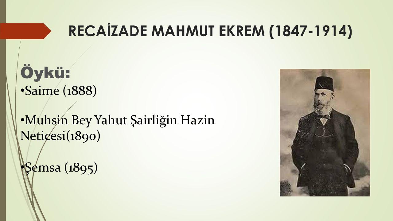 RECAİZADE MAHMUT EKREM (1847-1914) Öykü: Saime (1888) Muhsin Bey Yahut Şairliğin Hazin Neticesi(1890) Şemsa (1895)