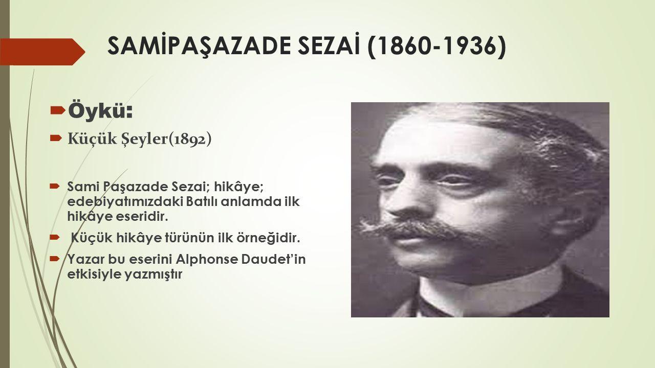 SAMİPAŞAZADE SEZAİ (1860-1936)  Öykü :  Küçük Şeyler(1892)  Sami Paşazade Sezai; hikâye; edebiyatımızdaki Batılı anlamda ilk hikâye eseridir.