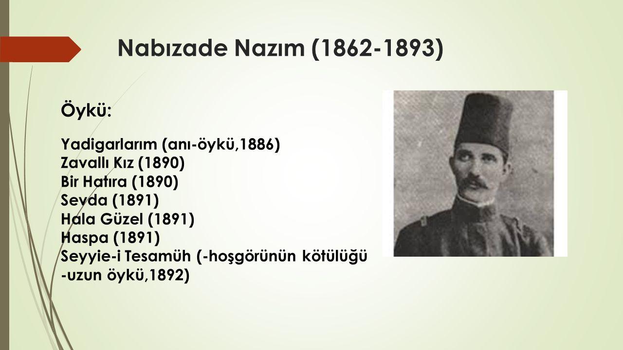 Nabızade Nazım (1862-1893) Öykü: Yadigarlarım (anı-öykü,1886) Zavallı Kız (1890) Bir Hatıra (1890) Sevda (1891) Hala Güzel (1891) Haspa (1891) Seyyie-i Tesamüh (-hoşgörünün kötülüğü -uzun öykü,1892)