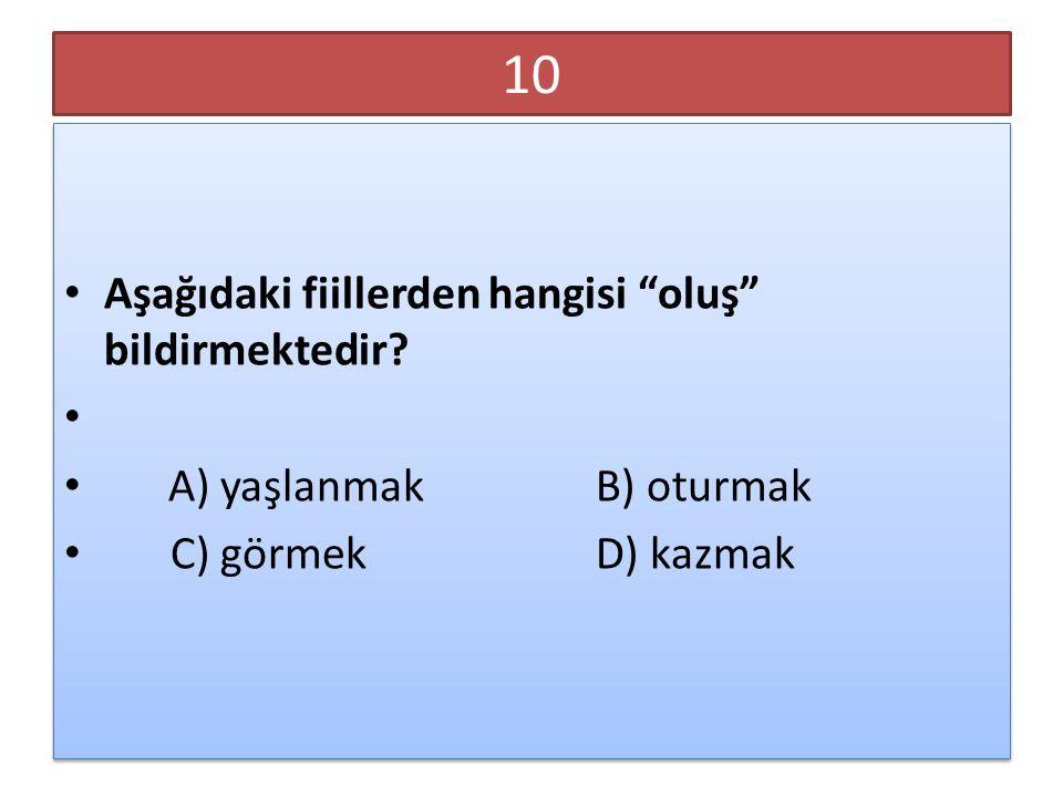 """10 Aşağıdaki fiillerden hangisi """"oluş"""" bildirmektedir? A) yaşlanmakB) oturmak C) görmekD) kazmak Aşağıdaki fiillerden hangisi """"oluş"""" bildirmektedir? A"""