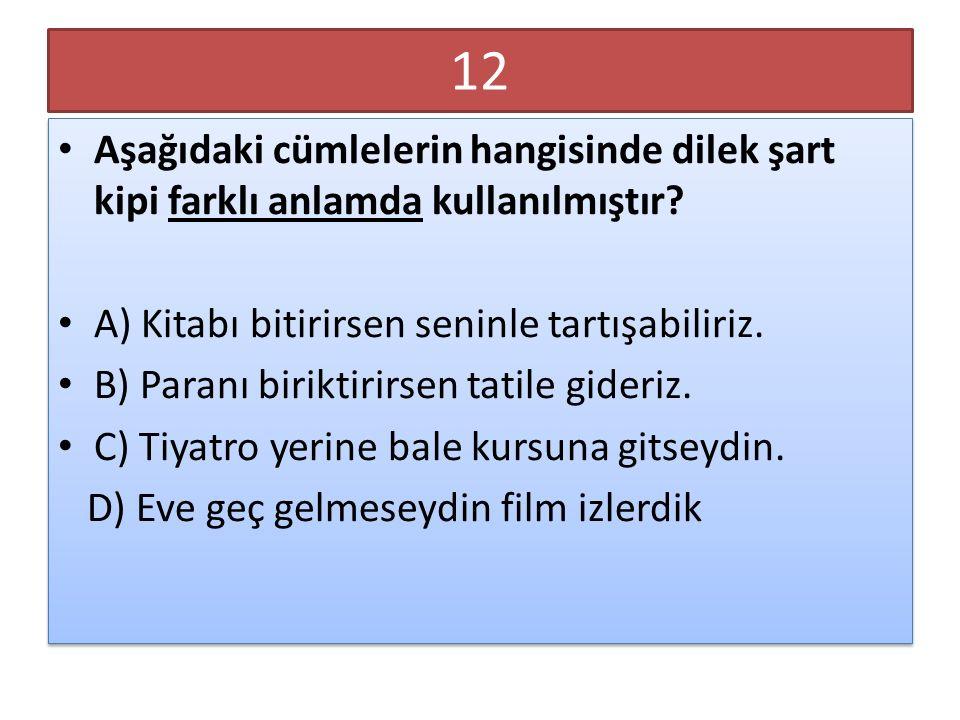12 Aşağıdaki cümlelerin hangisinde dilek şart kipi farklı anlamda kullanılmıştır? A) Kitabı bitirirsen seninle tartışabiliriz. B) Paranı biriktirirsen