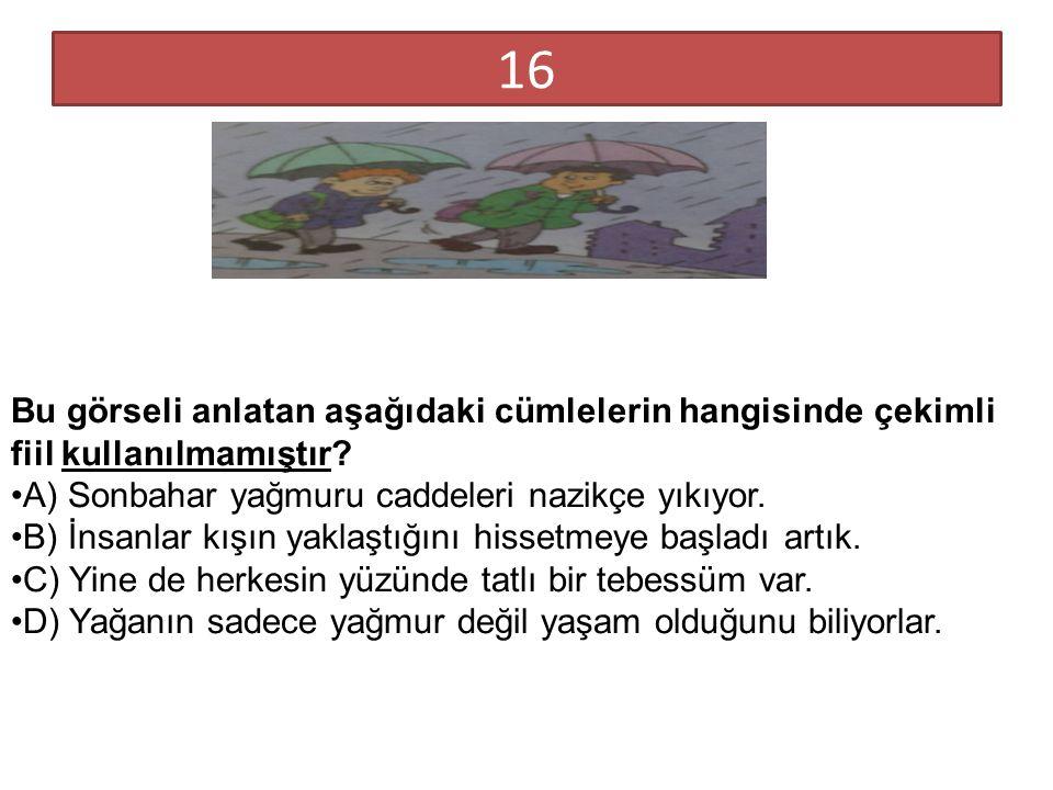 16 Bu görseli anlatan aşağıdaki cümlelerin hangisinde çekimli fiil kullanılmamıştır? A) Sonbahar yağmuru caddeleri nazikçe yıkıyor. B) İnsanlar kışın