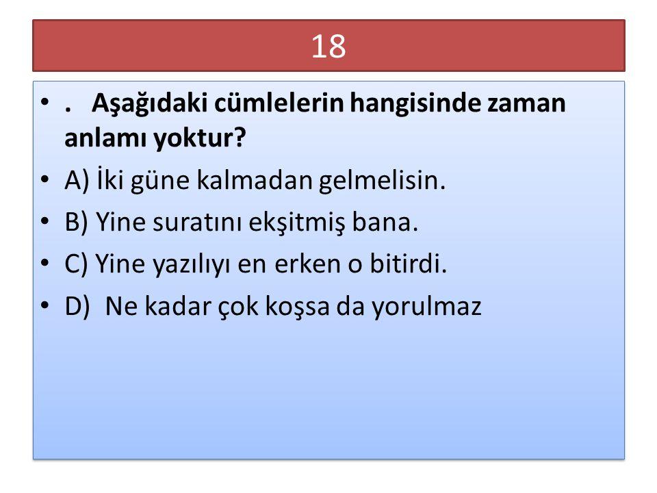18. Aşağıdaki cümlelerin hangisinde zaman anlamı yoktur? A) İki güne kalmadan gelmelisin. B) Yine suratını ekşitmiş bana. C) Yine yazılıyı en erken o