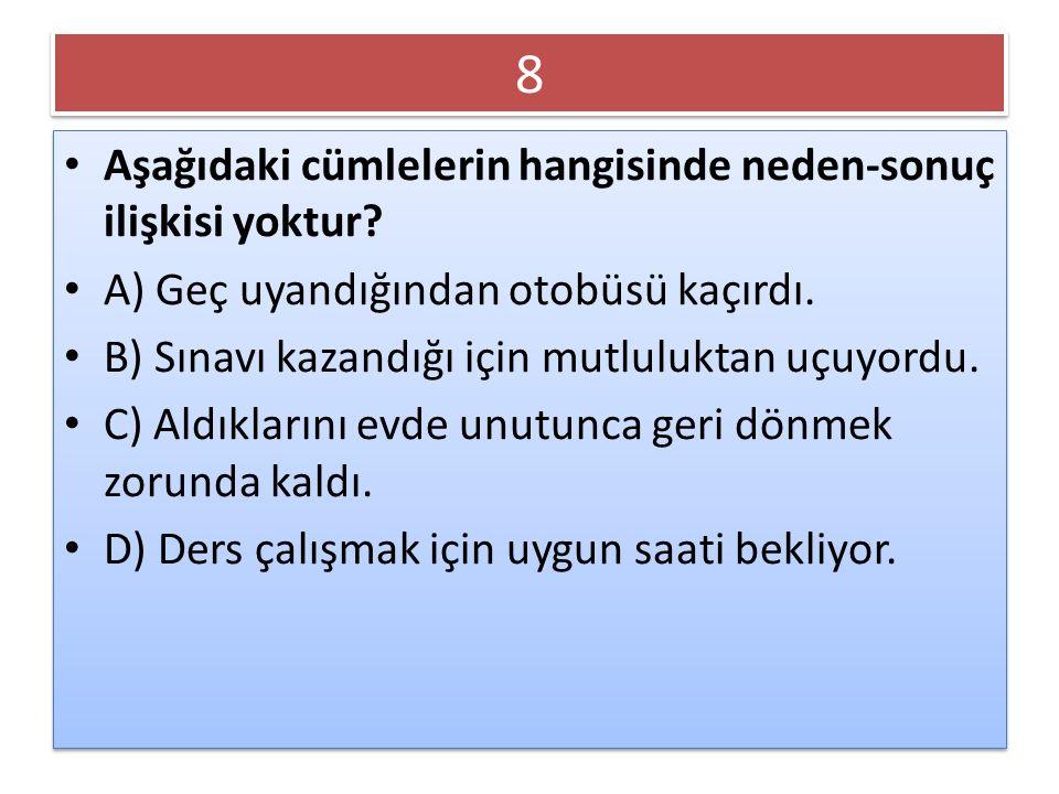 8 8 Aşağıdaki cümlelerin hangisinde neden-sonuç ilişkisi yoktur? A) Geç uyandığından otobüsü kaçırdı. B) Sınavı kazandığı için mutluluktan uçuyordu. C