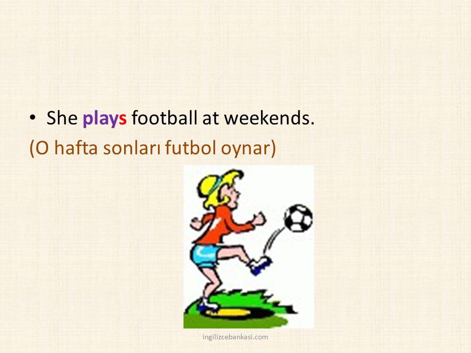She plays football at weekends. (O hafta sonları futbol oynar) ingilizcebankasi.com