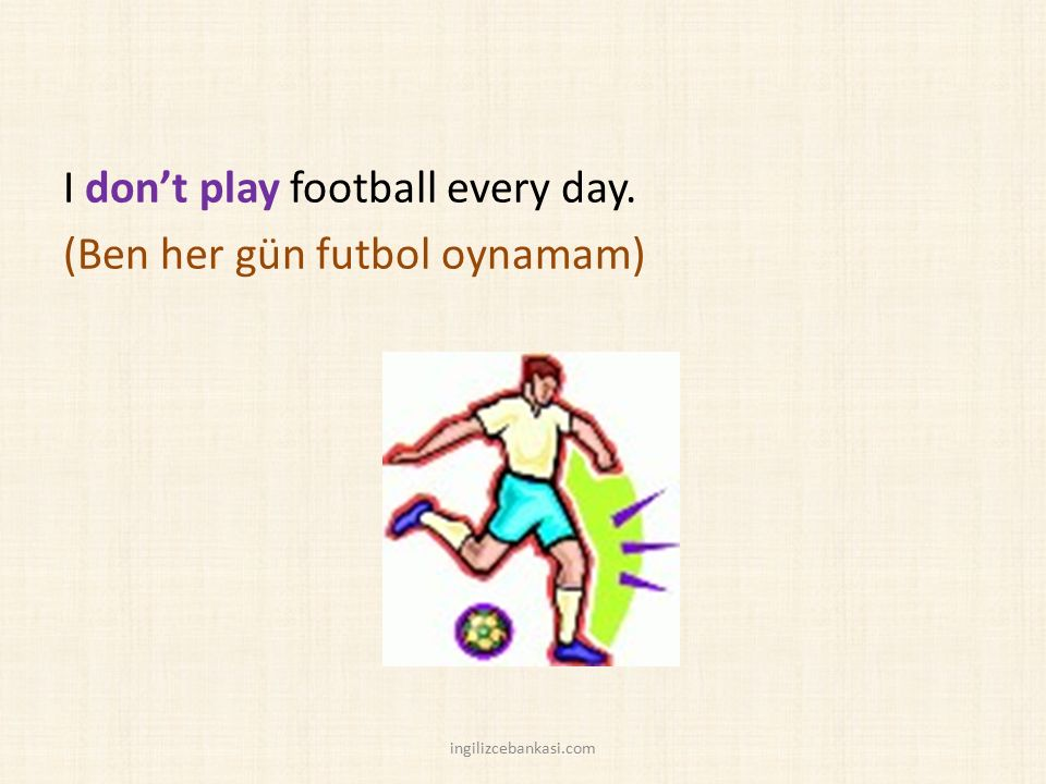 I don't play football every day. (Ben her gün futbol oynamam) ingilizcebankasi.com
