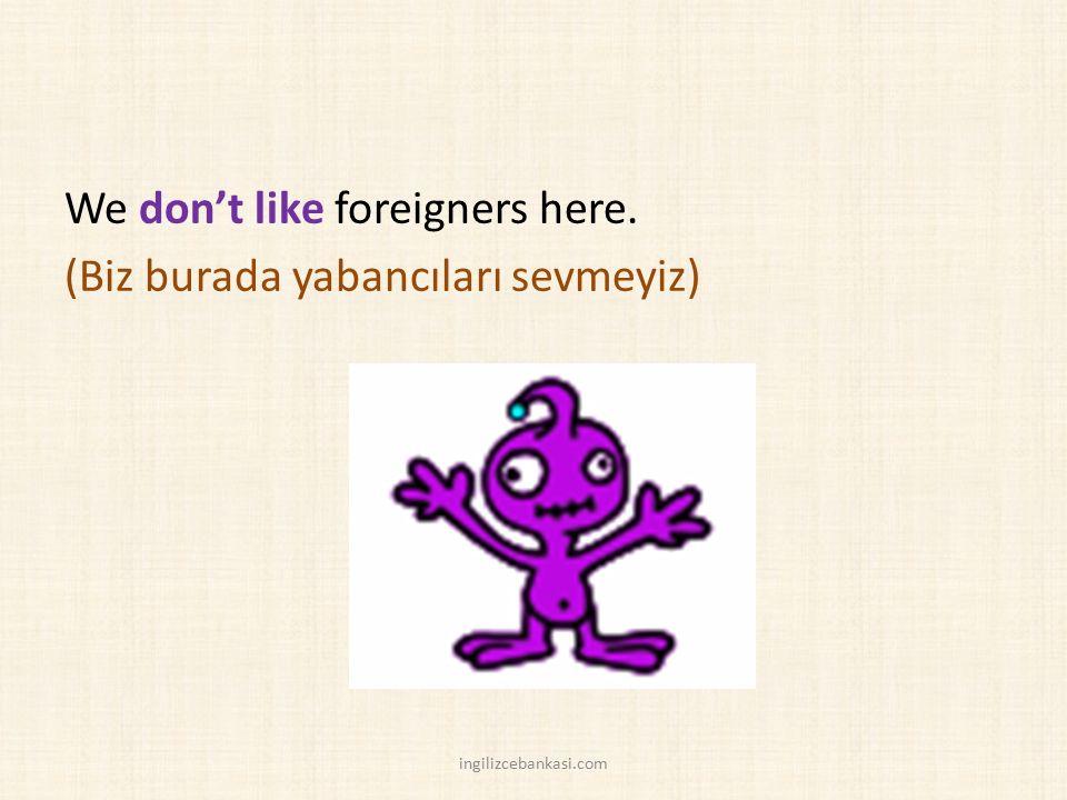 We don't like foreigners here. (Biz burada yabancıları sevmeyiz) ingilizcebankasi.com