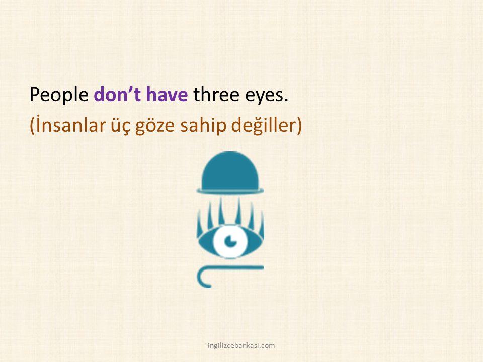 People don't have three eyes. (İnsanlar üç göze sahip değiller) ingilizcebankasi.com