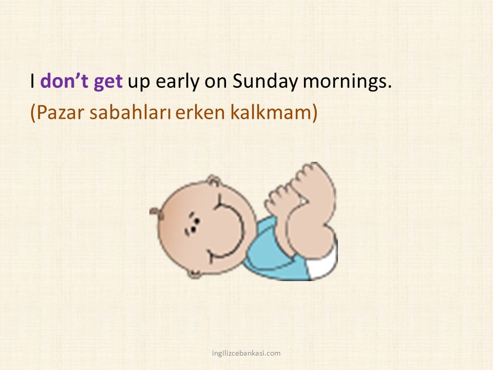 I don't get up early on Sunday mornings. (Pazar sabahları erken kalkmam) ingilizcebankasi.com
