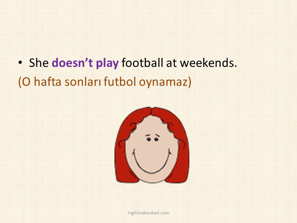She doesn't play football at weekends. (O hafta sonları futbol oynamaz) ingilizcebankasi.com
