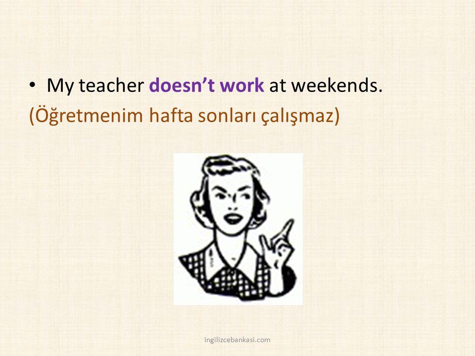 My teacher doesn't work at weekends. (Öğretmenim hafta sonları çalışmaz) ingilizcebankasi.com