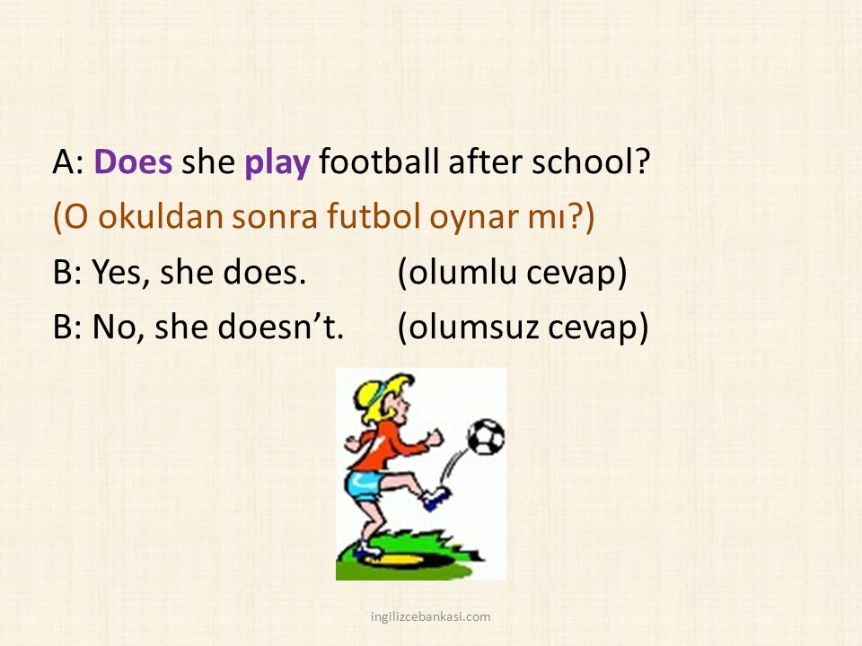 A: Does she play football after school.(O okuldan sonra futbol oynar mı?) B: Yes, she does.