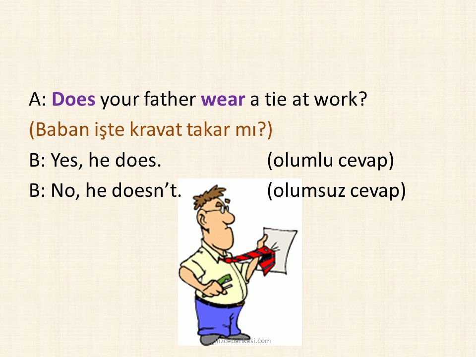 A: Does your father wear a tie at work.(Baban işte kravat takar mı?) B: Yes, he does.
