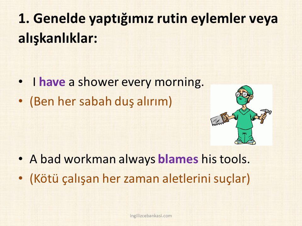 1. Genelde yaptığımız rutin eylemler veya alışkanlıklar: I have a shower every morning. (Ben her sabah duş alırım) A bad workman always blames his too