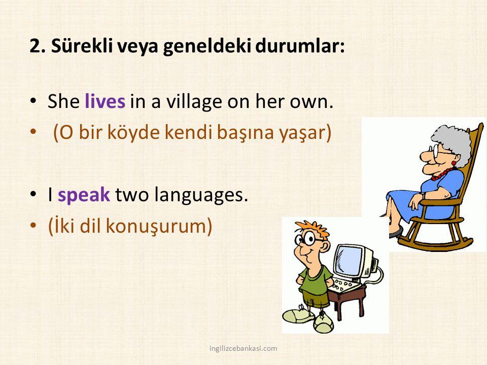 2. Sürekli veya geneldeki durumlar: She lives in a village on her own. (O bir köyde kendi başına yaşar) I speak two languages. (İki dil konuşurum) ing
