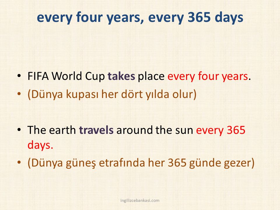 every four years, every 365 days FIFA World Cup takes place every four years. (Dünya kupası her dört yılda olur) The earth travels around the sun ever