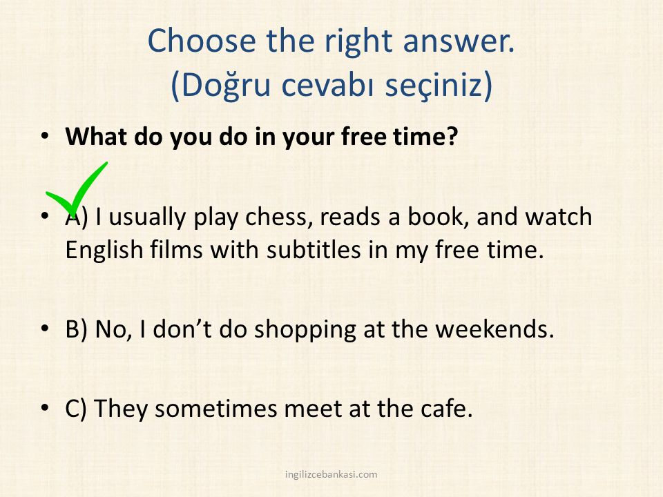 Choose the right answer.(Doğru cevabı seçiniz) What do you do in your free time.