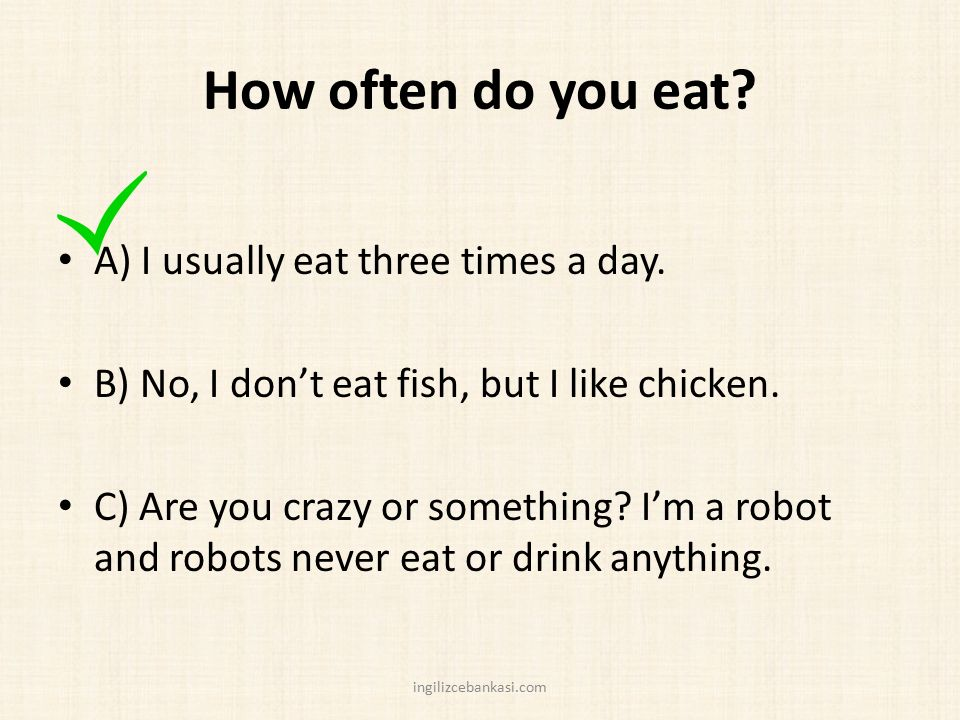How often do you eat.A) I usually eat three times a day.
