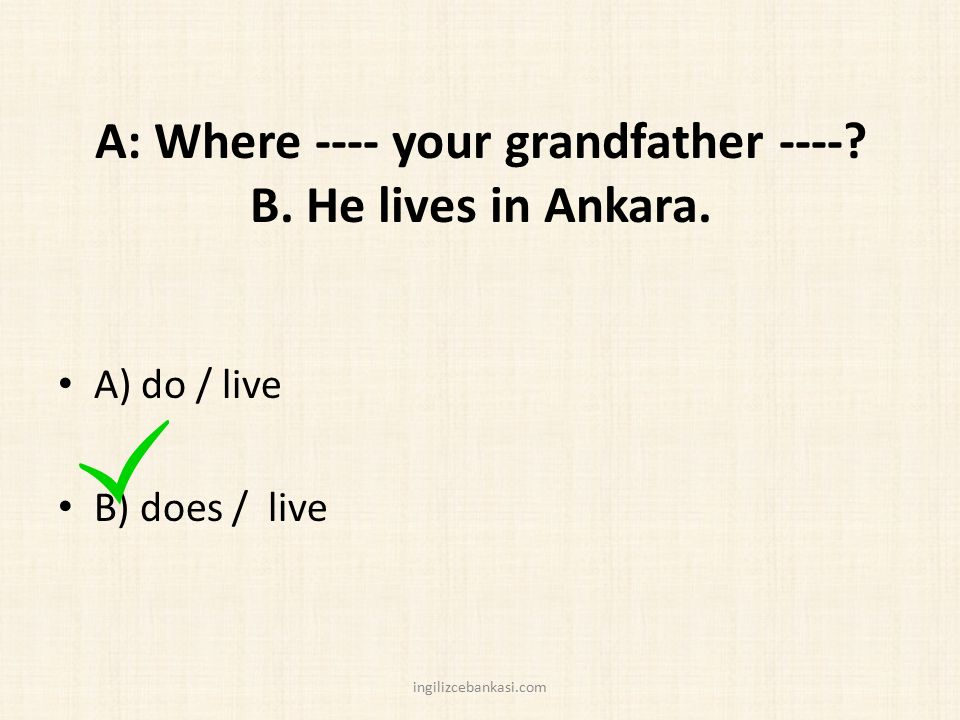 A: Where ---- your grandfather ----? B. He lives in Ankara. A) do / live B) does / live ingilizcebankasi.com