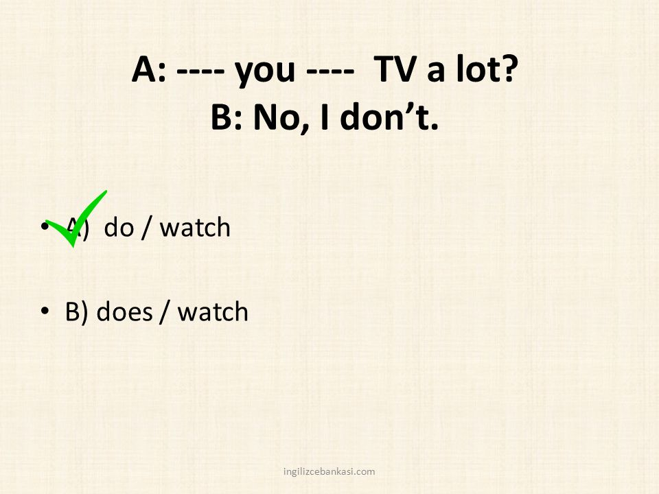 A: ---- you ---- TV a lot? B: No, I don't. A) do / watch B) does / watch ingilizcebankasi.com