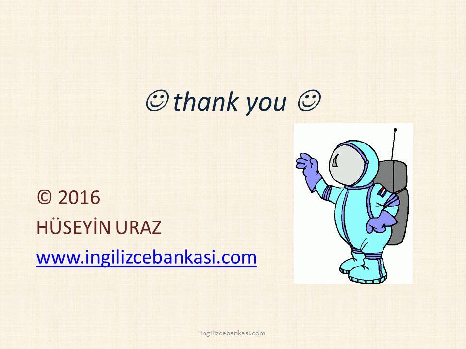 thank you © 2016 HÜSEYİN URAZ www.ingilizcebankasi.com ingilizcebankasi.com