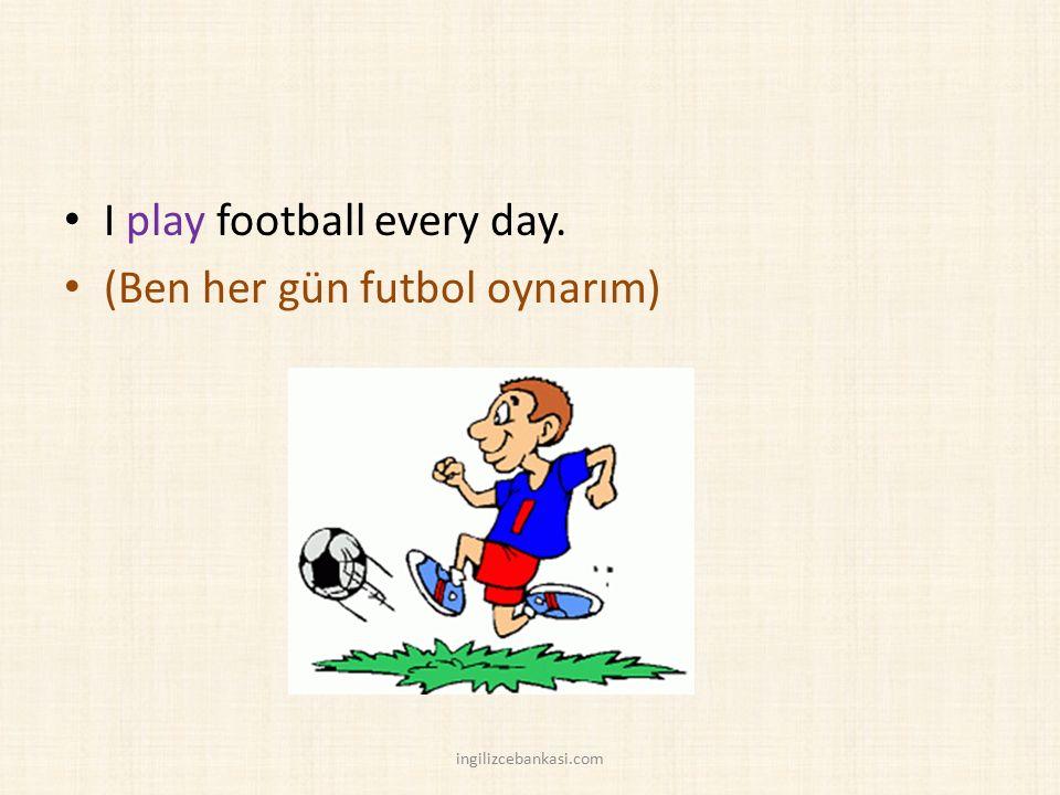 I play football every day. (Ben her gün futbol oynarım) ingilizcebankasi.com