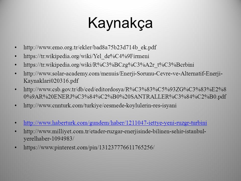 Kaynakça http://www.emo.org.tr/ekler/bad8a75b23d714b_ek.pdf https://tr.wikipedia.org/wiki/Yel_de%C4%9Firmeni https://tr.wikipedia.org/wiki/R%C3%BCzg%C3%A2r_t%C3%Bcrbini http://www.solar-academy.com/menuis/Enerji-Sorunu-Cevre-ve-Alternatif-Enerji- Kaynaklari020316.pdf http://www.csb.gov.tr/db/ced/editordosya/R%C3%83%C5%93ZG%C3%83%E2%8 0%9AR%20ENERJ%C3%84%C2%B0%20SANTRALLER%C3%84%C2%B0.pdf http://www.cnnturk.com/turkiye/cesmede-koylulerin-res-isyani http://www.haberturk.com/gundem/haber/1211047-iettye-yeni-ruzgr-turbini http://www.milliyet.com.tr/etader-ruzgar-enerjisinde-bilinen-sehir-istanbul- yerelhaber-1094983/ https://www.pinterest.com/pin/131237776611765256/