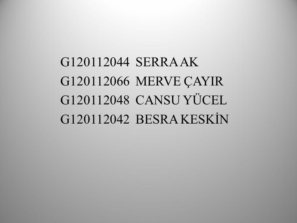 G120112044 SERRA AK G120112066 MERVE ÇAYIR G120112048 CANSU YÜCEL G120112042 BESRA KESKİN