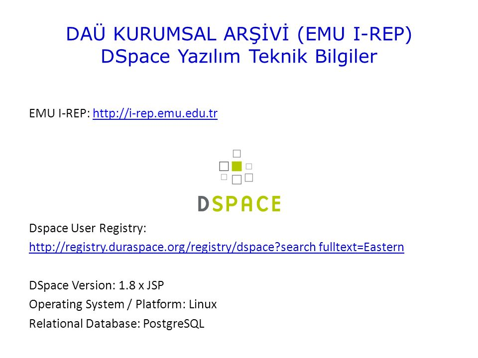 DAÜ KURUMSAL ARŞİVİ (EMU I-REP) DSpace Yazılım Teknik Bilgiler EMU I-REP: http://i-rep.emu.edu.trhttp://i-rep.emu.edu.tr Dspace User Registry: http://registry.duraspace.org/registry/dspace search fulltext=Eastern DSpace Version: 1.8 x JSP Operating System / Platform: Linux Relational Database: PostgreSQL