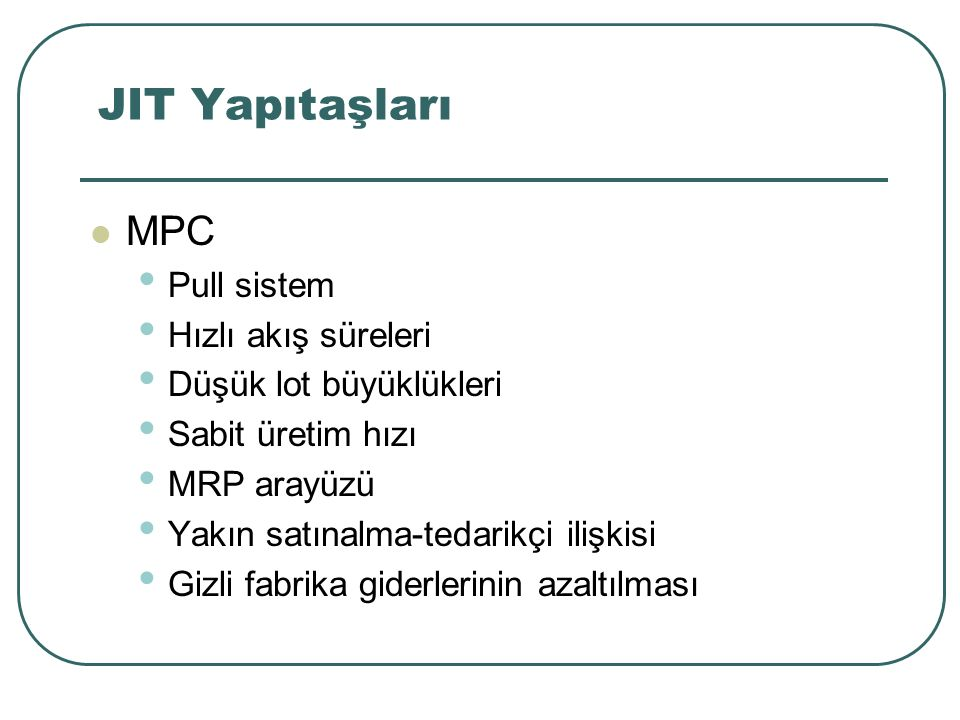 JIT Yapıtaşları MPC Pull sistem Hızlı akış süreleri Düşük lot büyüklükleri Sabit üretim hızı MRP arayüzü Yakın satınalma-tedarikçi ilişkisi Gizli fabrika giderlerinin azaltılması