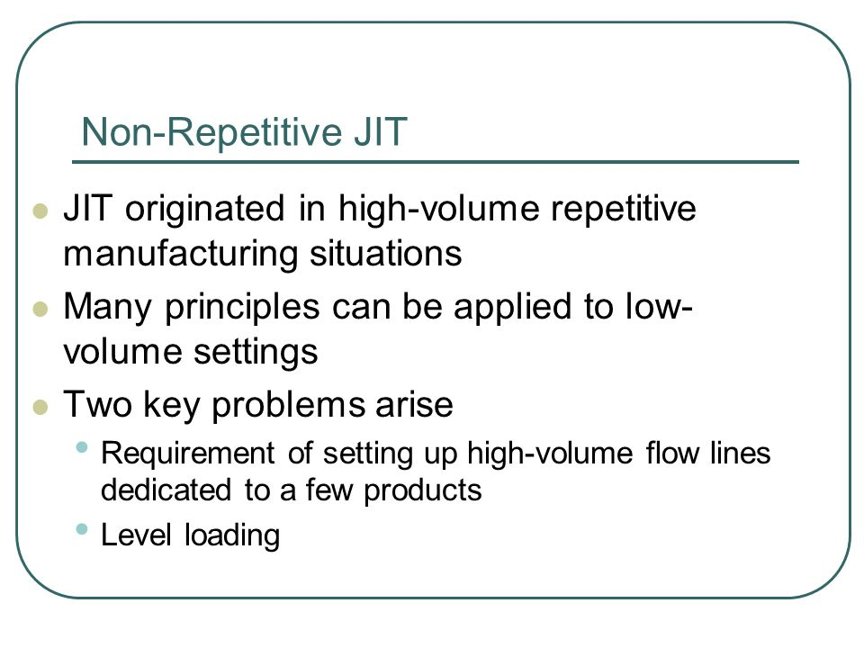 Non-Repetitive JIT JIT originated in high-volume repetitive manufacturing situations Many principles can be applied to low- volume settings Two key problems arise Requirement of setting up high-volume flow lines dedicated to a few products Level loading
