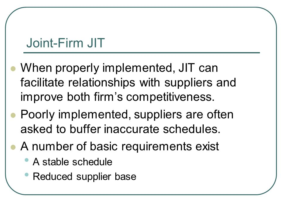 Joint-Firm JIT When properly implemented, JIT can facilitate relationships with suppliers and improve both firm's competitiveness.
