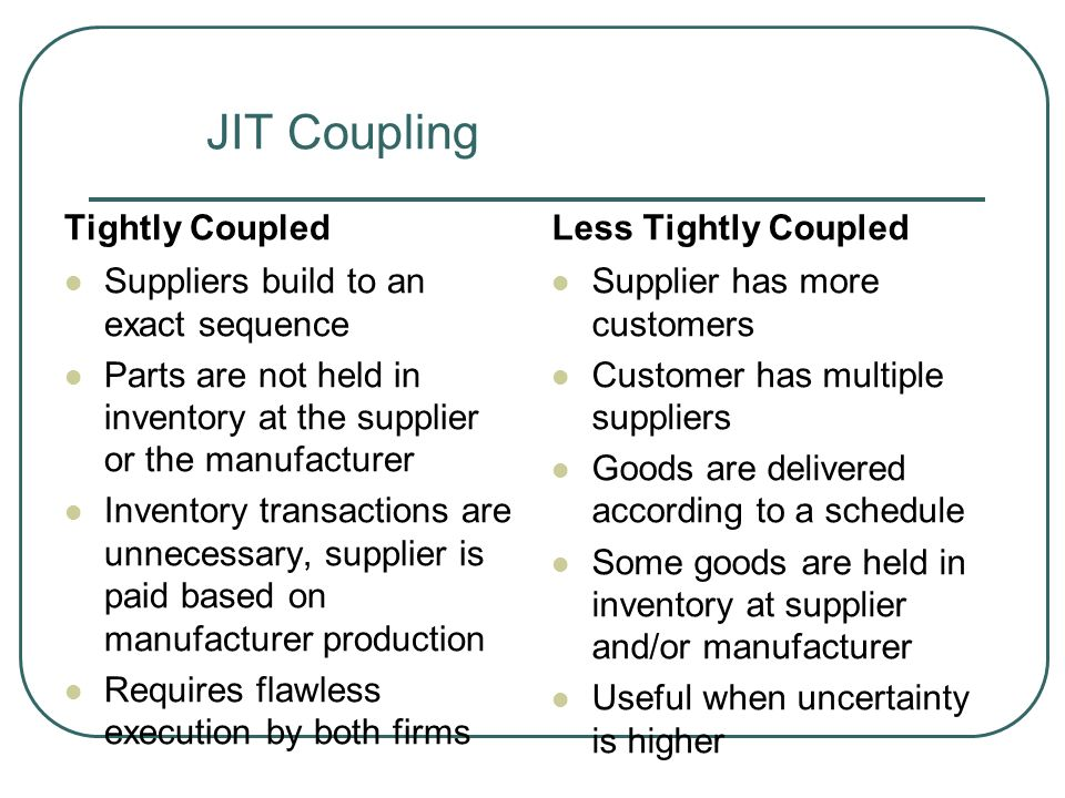 JIT Coupling Tightly Coupled Suppliers build to an exact sequence Parts are not held in inventory at the supplier or the manufacturer Inventory transactions are unnecessary, supplier is paid based on manufacturer production Requires flawless execution by both firms Less Tightly Coupled Supplier has more customers Customer has multiple suppliers Goods are delivered according to a schedule Some goods are held in inventory at supplier and/or manufacturer Useful when uncertainty is higher