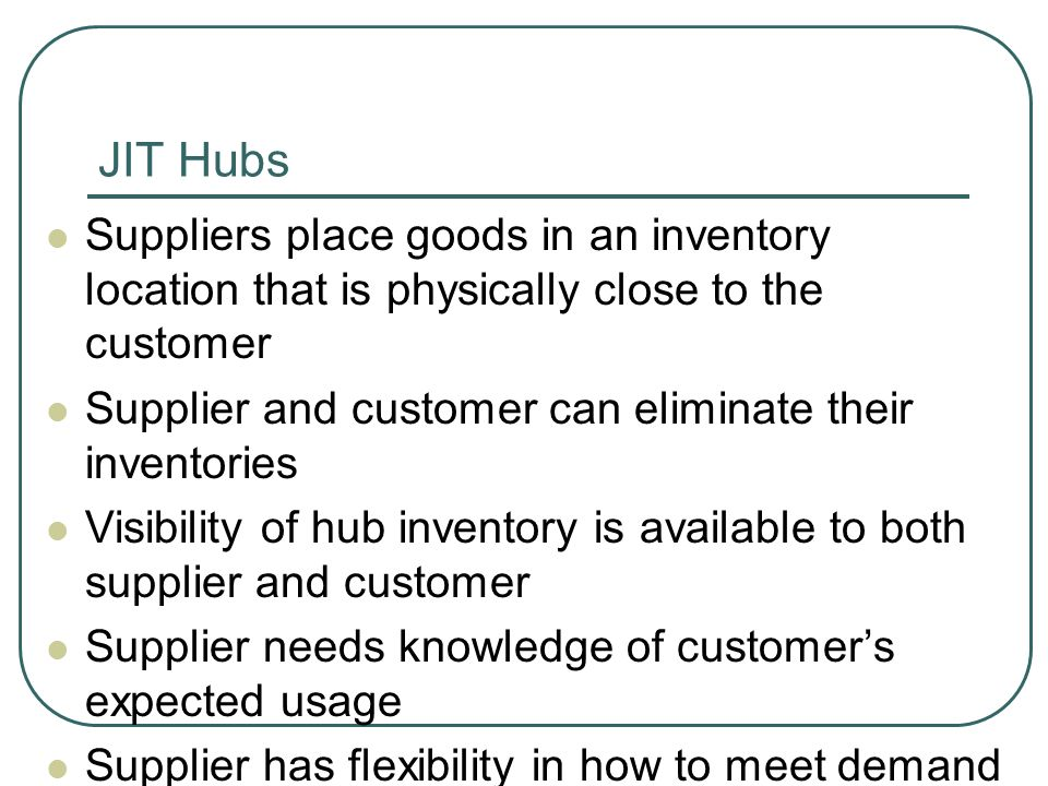 JIT Hubs Suppliers place goods in an inventory location that is physically close to the customer Supplier and customer can eliminate their inventories Visibility of hub inventory is available to both supplier and customer Supplier needs knowledge of customer's expected usage Supplier has flexibility in how to meet demand
