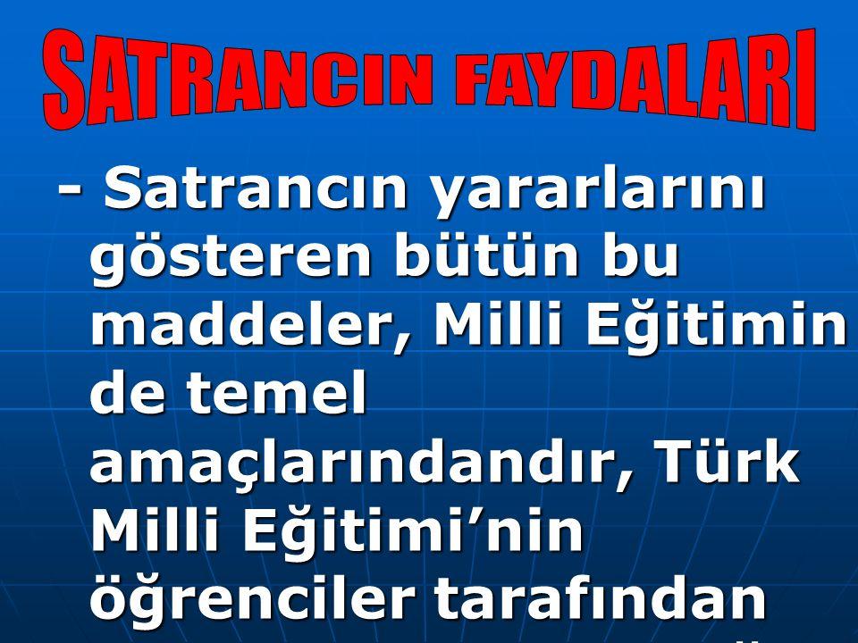 - Satrancın yararlarını gösteren bütün bu maddeler, Milli Eğitimin de temel amaçlarındandır, Türk Milli Eğitimi'nin öğrenciler tarafından kazanılmasını istediği temel davranışlardır.