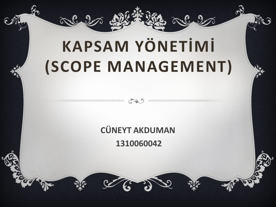 KAPSAM YÖNETİMİ (SCOPE MANAGEMENT) CÜNEYT AKDUMAN 1310060042