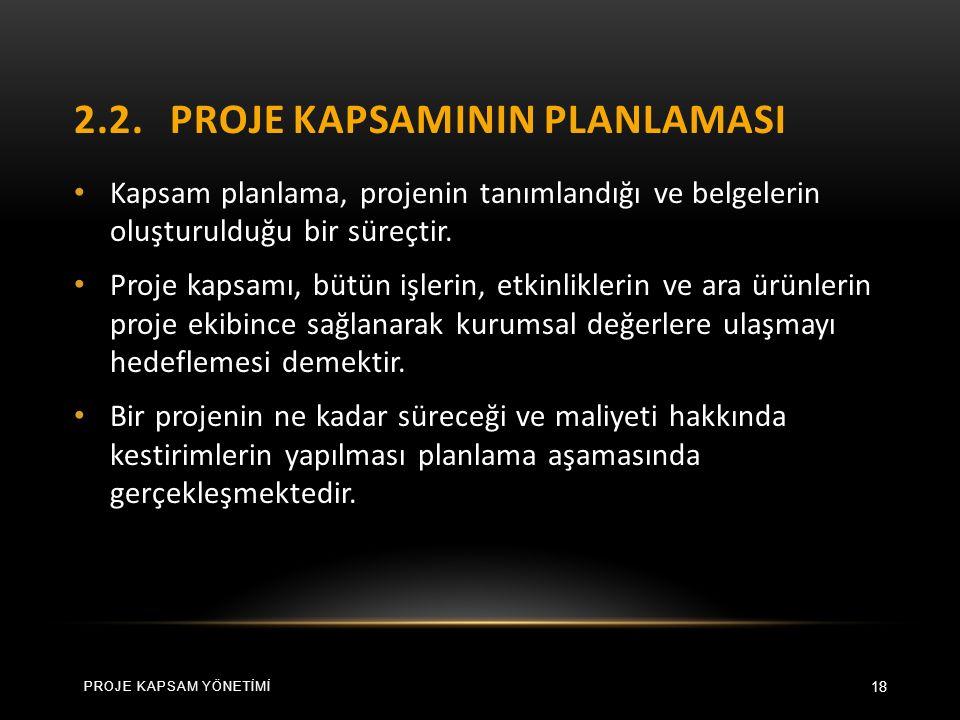 2.2.PROJE KAPSAMININ PLANLAMASI 18 Kapsam planlama, projenin tanımlandığı ve belgelerin oluşturulduğu bir süreçtir.