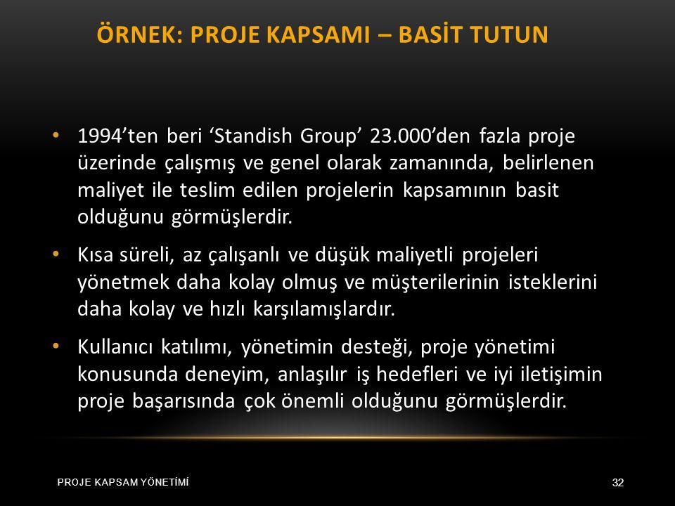 ÖRNEK: PROJE KAPSAMI – BASİT TUTUN 32 1994'ten beri 'Standish Group' 23.000'den fazla proje üzerinde çalışmış ve genel olarak zamanında, belirlenen maliyet ile teslim edilen projelerin kapsamının basit olduğunu görmüşlerdir.
