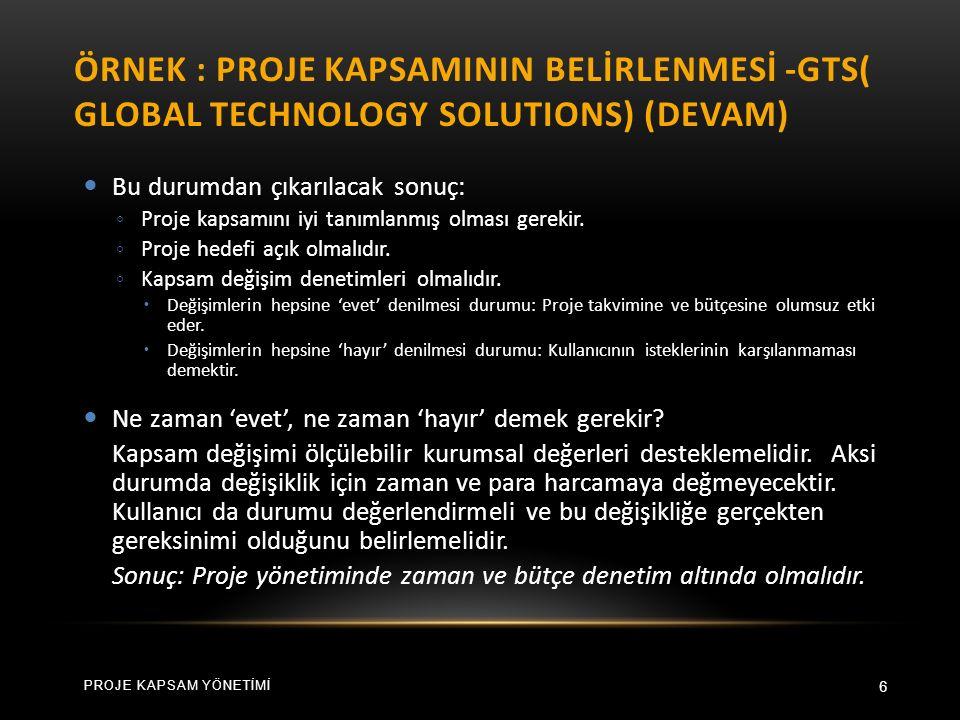 ÖRNEK : PROJE KAPSAMININ BELİRLENMESİ -GTS( GLOBAL TECHNOLOGY SOLUTIONS) (DEVAM) 6 Bu durumdan çıkarılacak sonuç: ◦ Proje kapsamını iyi tanımlanmış olması gerekir.