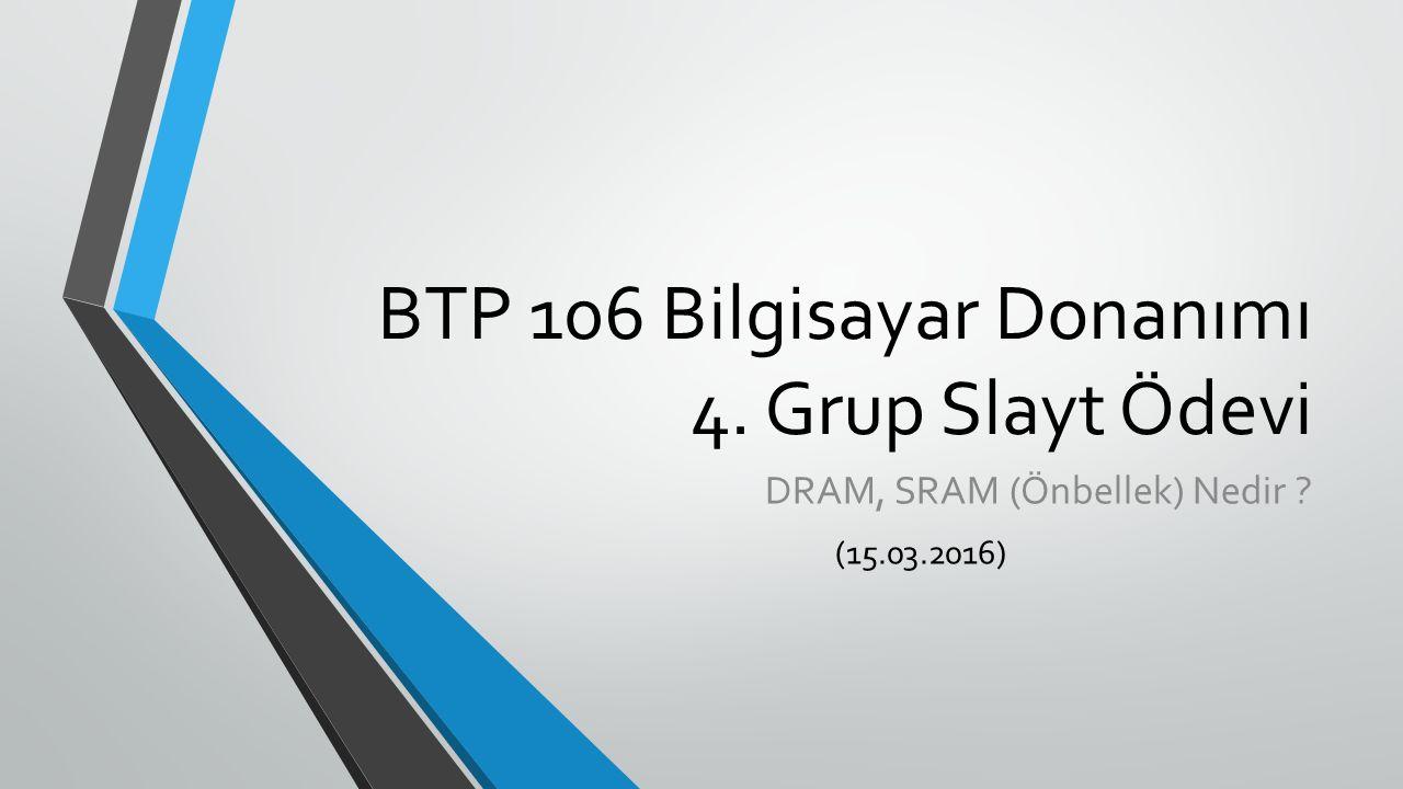 BTP 106 Bilgisayar Donanımı 4. Grup Slayt Ödevi DRAM, SRAM (Önbellek) Nedir (15.03.2016)