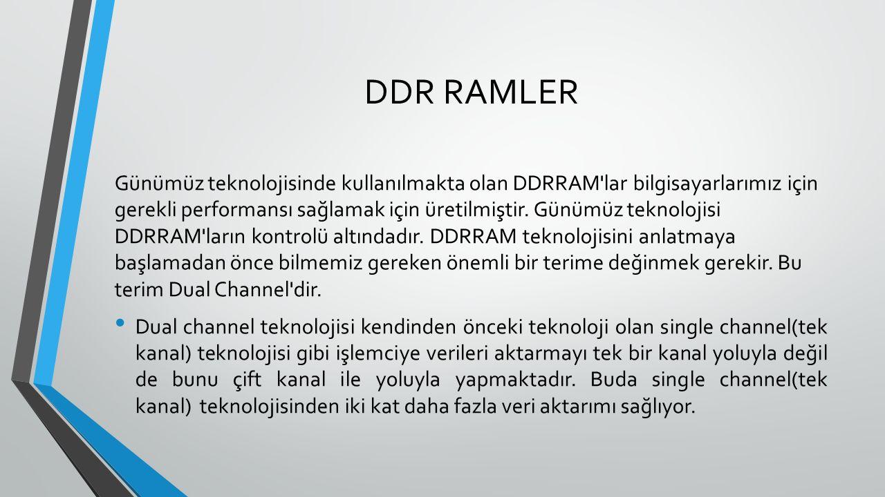 DDR RAMLER Günümüz teknolojisinde kullanılmakta olan DDRRAM lar bilgisayarlarımız için gerekli performansı sağlamak için üretilmiştir.